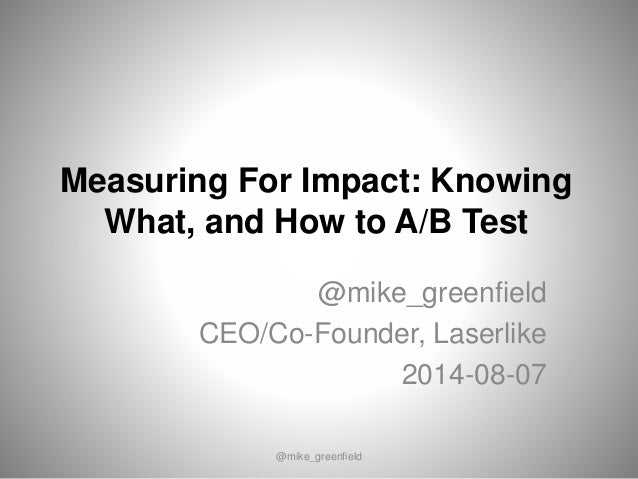 Measuring For Impact: Knowing What, and How to A/B Test @mike_greenfield CEO/Co-Founder, Laserlike 2014-08-07 @mike_greenf...