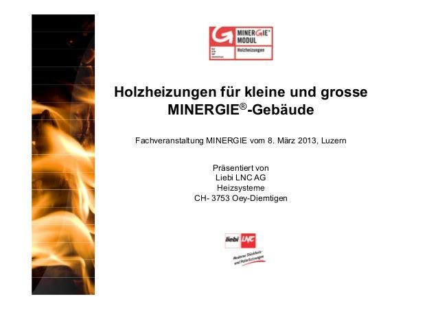 Holzheizungen für kleine und grosse       MINERGIE®-Gebäude  Fachveranstaltung MINERGIE vom 8. März 2013, Luzern          ...