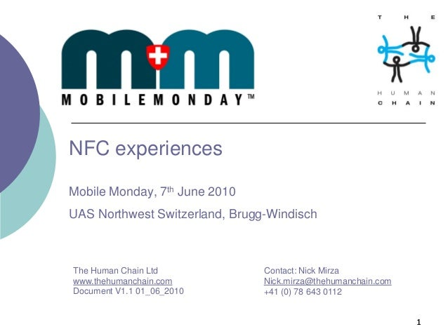 11 NFC experiences Mobile Monday, 7th June 2010 UAS Northwest Switzerland, Brugg-Windisch Contact: Nick Mirza Nick.mirza@t...
