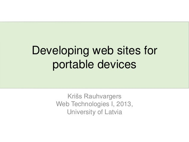 Developing web sites forportable devicesKrišs RauhvargersWeb Technologies I, 2013,University of Latvia
