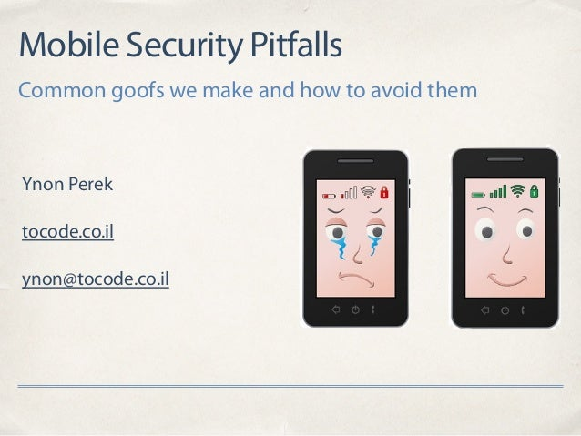 Mobile Security Pitfalls Common goofs we make and how to avoid them Ynon Perek tocode.co.il ynon@tocode.co.il