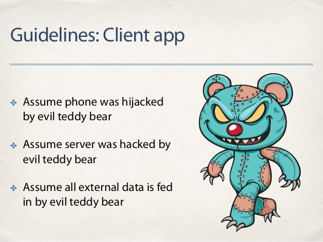 Guidelines: Client app ✤ Assume phone was hijacked by evil teddy bear ✤ Assume server was hacked by evil teddy bear ✤ Assu...