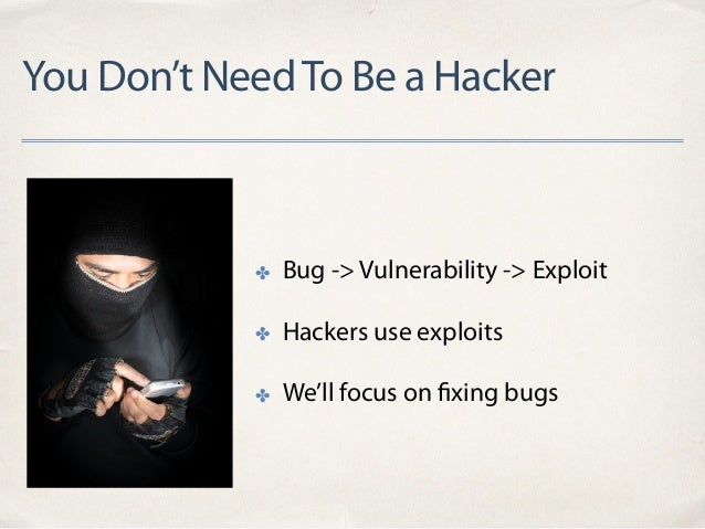 You Don't NeedTo Be a Hacker ✤ Bug -> Vulnerability -> Exploit ✤ Hackers use exploits ✤ We'll focus on fixing bugs