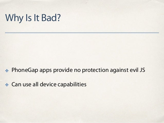 Why Is It Bad? ✤ PhoneGap apps provide no protection against evil JS ✤ Can use all device capabilities