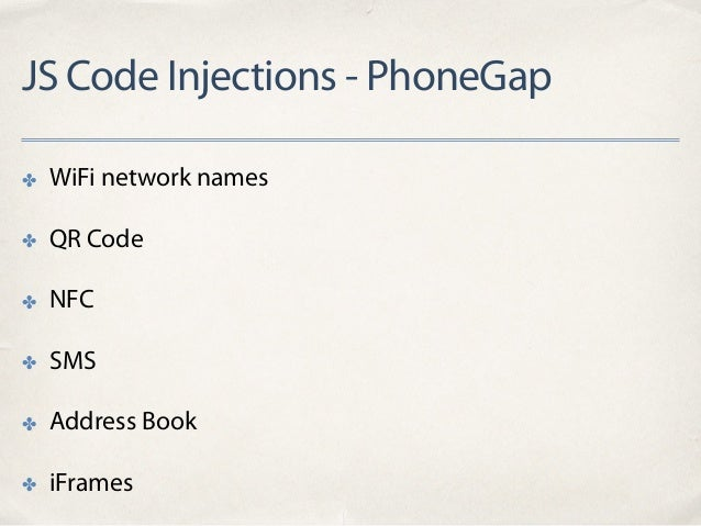 JS Code Injections - PhoneGap ✤ WiFi network names ✤ QR Code ✤ NFC ✤ SMS ✤ Address Book ✤ iFrames