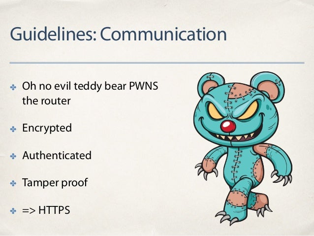 Guidelines: Communication ✤ Oh no evil teddy bear PWNS the router ✤ Encrypted ✤ Authenticated ✤ Tamper proof ✤ => HTTPS