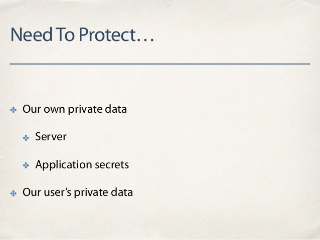 NeedTo Protect… ✤ Our own private data ✤ Server ✤ Application secrets ✤ Our user's private data