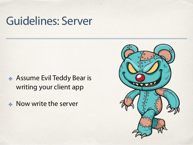 Guidelines: Server ✤ Assume Evil Teddy Bear is writing your client app ✤ Now write the server