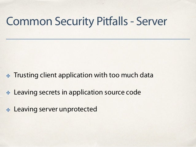 Common Security Pitfalls - Server ✤ Trusting client application with too much data ✤ Leaving secrets in application source...