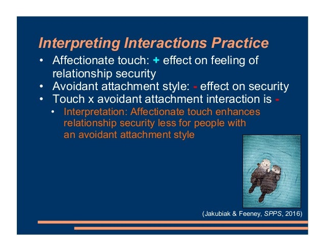 Interpreting Interactions Practice • Affectionate touch: + effect on feeling of relationship security • Avoidant attachmen...