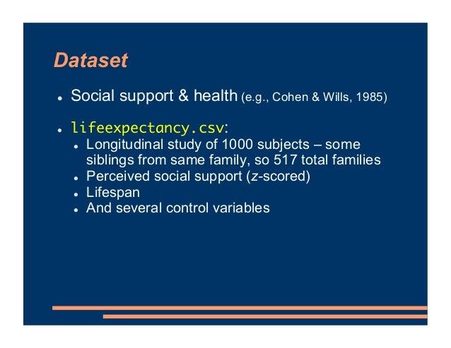 Dataset ! Social support & health (e.g., Cohen & Wills, 1985) ! lifeexpectancy.csv: ! Longitudinal study of 1000 subjects ...