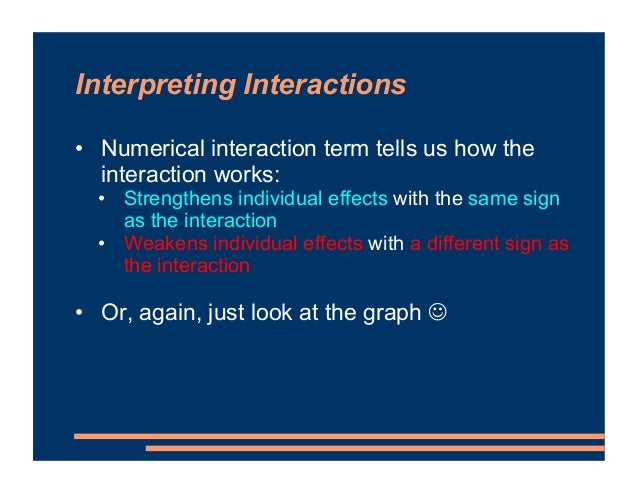 Interpreting Interactions • Numerical interaction term tells us how the interaction works: • Strengthens individual effect...