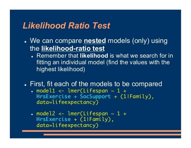 Likelihood Ratio Test ! We can compare nested models (only) using the likelihood-ratio test ! Remember that likelihood is ...