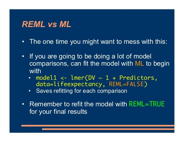 REML vs ML • The one time you might want to mess with this: • If you are going to be doing a lot of model comparisons, can...