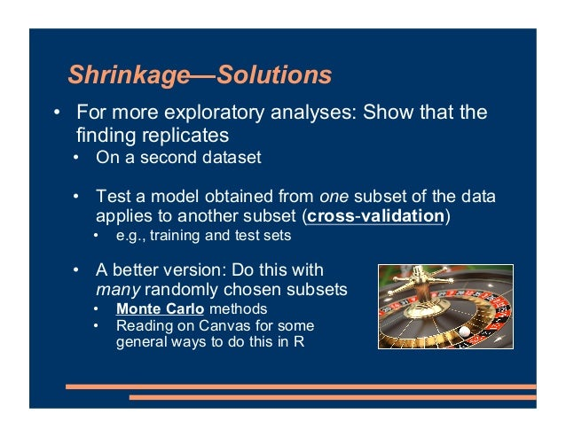 Shrinkage—Solutions • For more exploratory analyses: Show that the finding replicates • On a second dataset • Test a model...