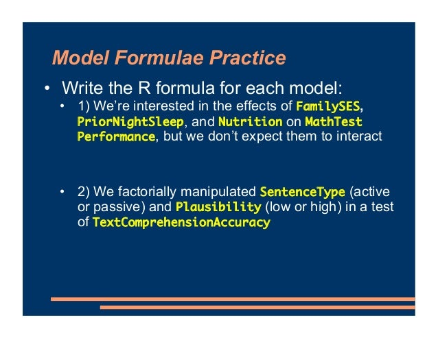 Model Formulae Practice • Write the R formula for each model: • 1) We're interested in the effects of FamilySES, PriorNigh...