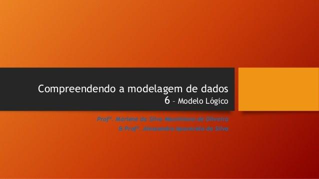 Compreendendo a modelagem de dados 6 – Modelo Lógico Profª. Marlene da Silva Maximiano de Oliveira & Profª. Alessandra Apa...