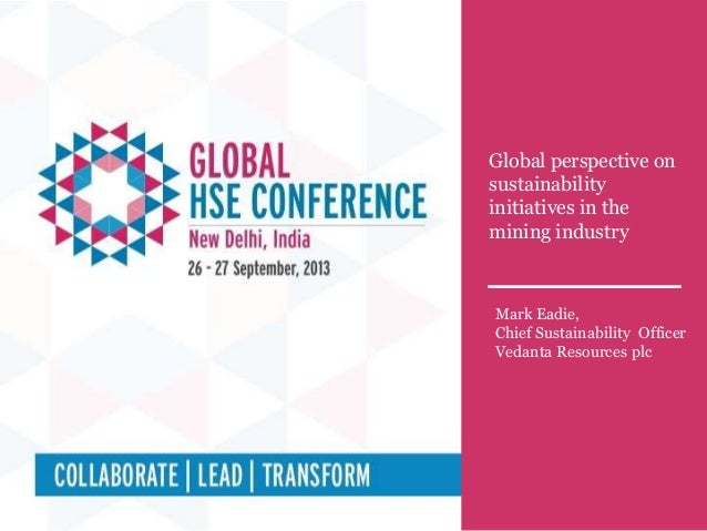 Global perspective on sustainability initiatives in the mining industry Mark Eadie, Chief Sustainability Officer Vedanta R...