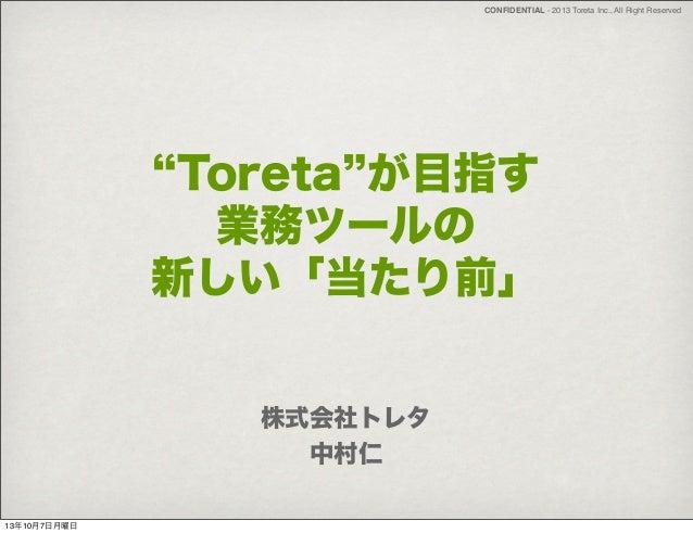 CONFIDENTIAL - 2013 Toreta Inc., All Right Reserved Toreta が目指す 業務ツールの 新しい「当たり前」 株式会社トレタ 中村仁 13年10月7日月曜日