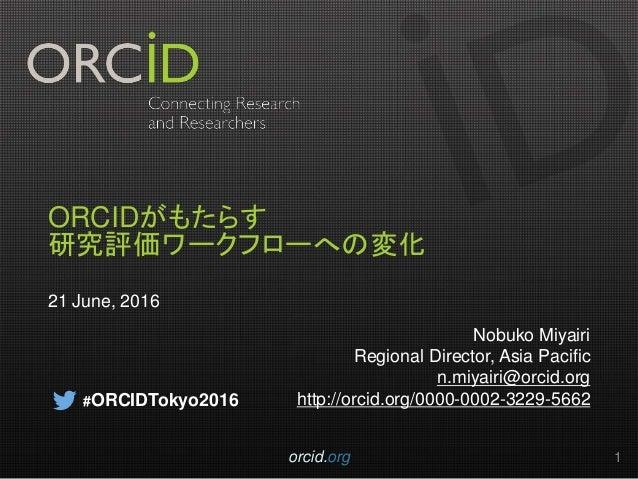 ORCIDがもたらす 研究評価ワークフローへの変化 21 June, 2016 Nobuko Miyairi Regional Director, Asia Pacific n.miyairi@orcid.org http://orcid.or...