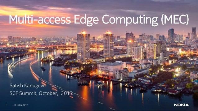 1 © Nokia 2017 Multi-access Edge Computing (MEC) Satish Kanugovi SCF Summit, October, 2017