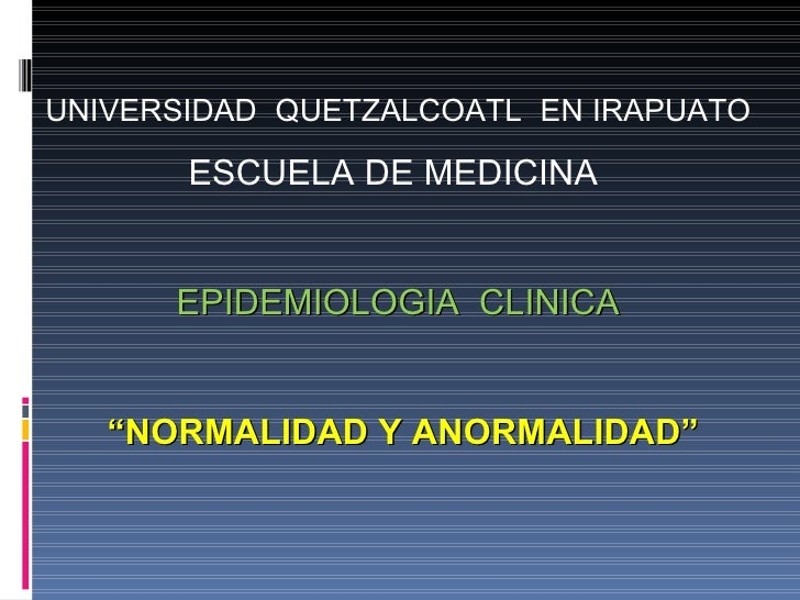 """UNIVERSIDAD  QUETZALCOATL  EN IRAPUATO  ESCUELA DE MEDICINA  EPIDEMIOLOGIA  CLINICA """" NORMALIDAD Y ANORMALIDAD"""""""