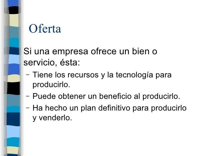 Oferta <ul><li>Si una empresa ofrece un bien o servicio, ésta: </li></ul><ul><ul><li>Tiene los recursos y la tecnología pa...