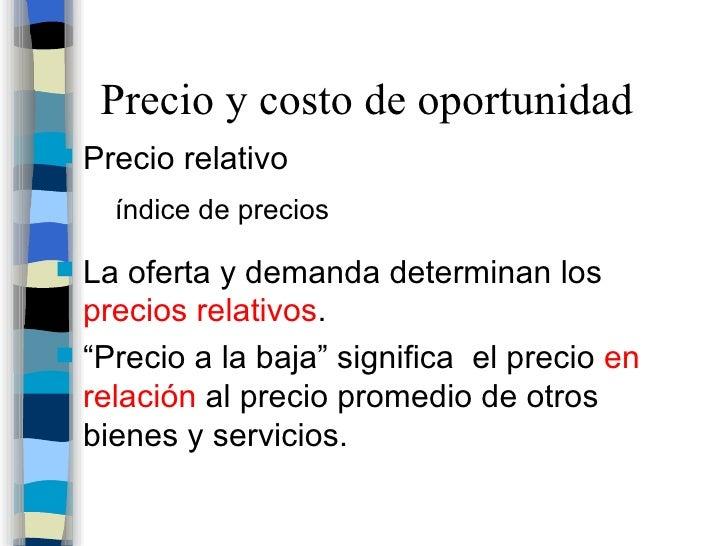 Precio y costo de oportunidad <ul><li>Precio relativo </li></ul><ul><ul><li>índice de precios </li></ul></ul><ul><li>La of...