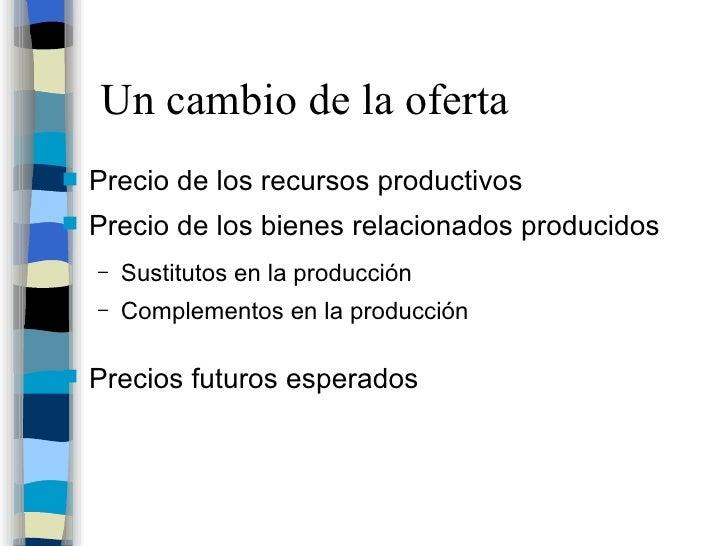 Un cambio de la oferta <ul><li>Precio de los recursos productivos </li></ul><ul><li>Precio de los bienes relacionados prod...