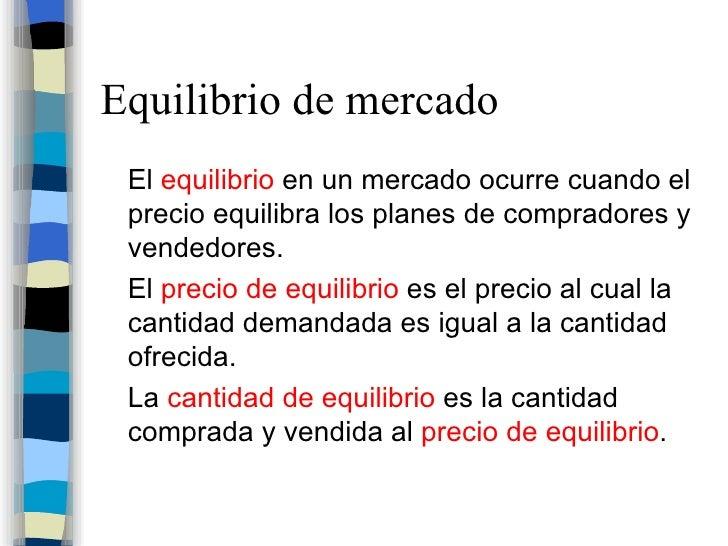 Equilibrio de mercado <ul><li>El  equilibrio  en un mercado ocurre cuando el precio equilibra los planes de compradores y ...