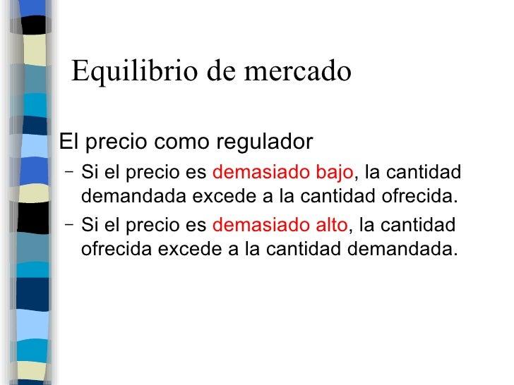 Equilibrio de mercado <ul><li>El precio como regulador </li></ul><ul><ul><li>Si el precio es  demasiado bajo , la cantidad...