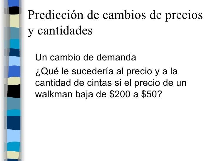 Predicción de cambios de precios y cantidades <ul><li>Un cambio de demanda </li></ul><ul><li>¿Qué le sucedería al precio y...