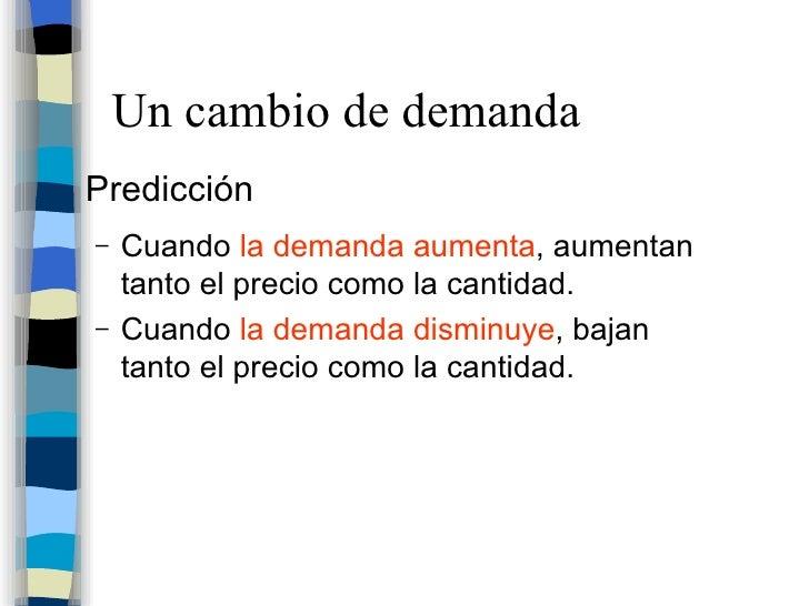 Un cambio de demanda <ul><li>Predicción </li></ul><ul><ul><li>Cuando  la demanda aumenta , aumentan tanto el precio como l...