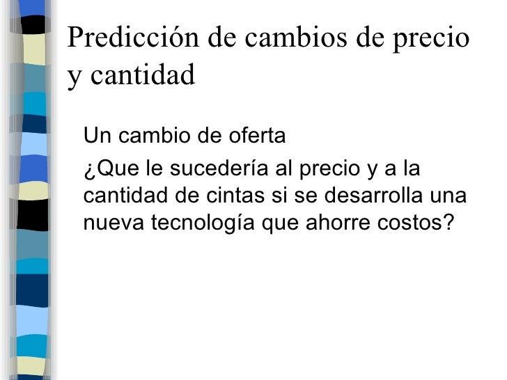 Predicción de cambios de precio y cantidad <ul><li>Un cambio de oferta </li></ul><ul><li>¿Que le sucedería al precio y a l...
