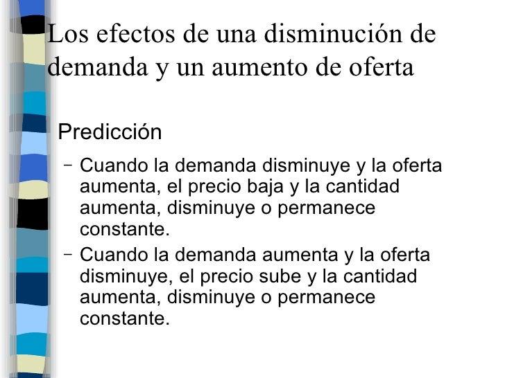 Los efectos de una disminución de demanda y un aumento de oferta <ul><li>Predicción </li></ul><ul><ul><li>Cuando la demand...