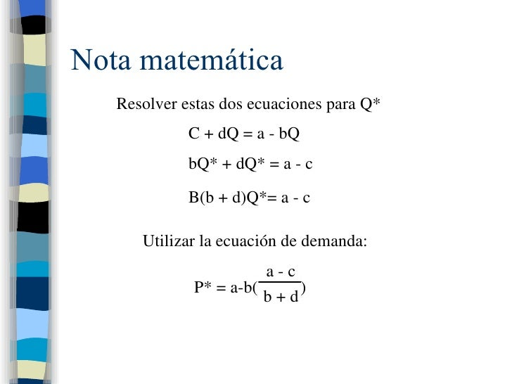 Nota matemática Resolver estas dos ecuaciones para Q* C + dQ = a - bQ bQ* + dQ* = a - c B(b + d)Q*= a - c Utilizar la ecua...
