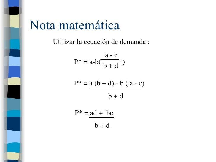 Nota matemática Utilizar la ecuación de demanda : P* = a-b(  ) a - c b + d P* = a (b + d) - b ( a - c) b + d P* = ad +  bc...