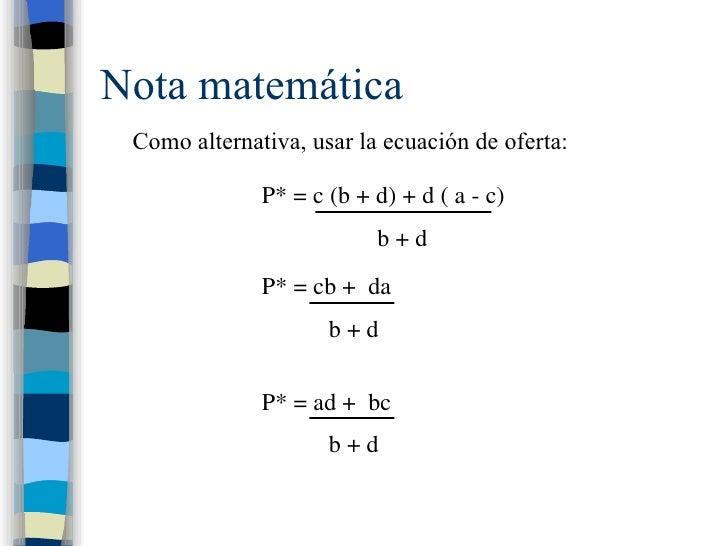 Nota matemática Como alternativa, usar la ecuación de oferta : P* = c (b + d) + d ( a - c) b + d P* = cb +  da b + d P* = ...