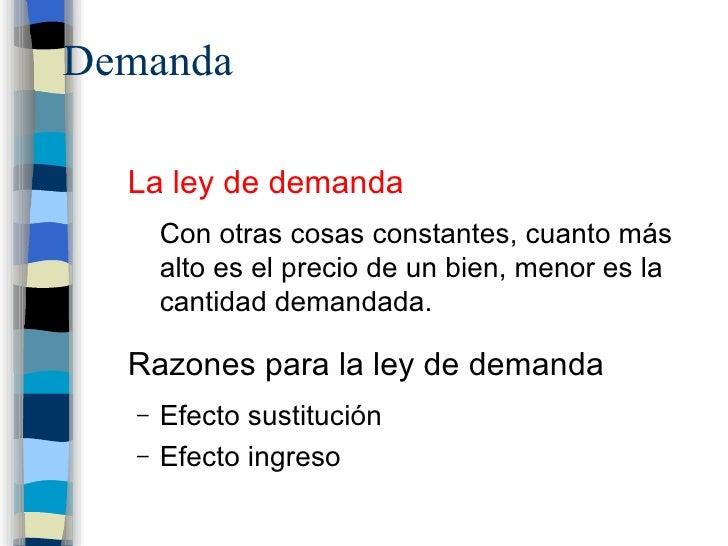 Demanda <ul><li>La ley de demanda </li></ul><ul><ul><li>Con otras cosas constantes, cuanto más alto es el precio de un bie...