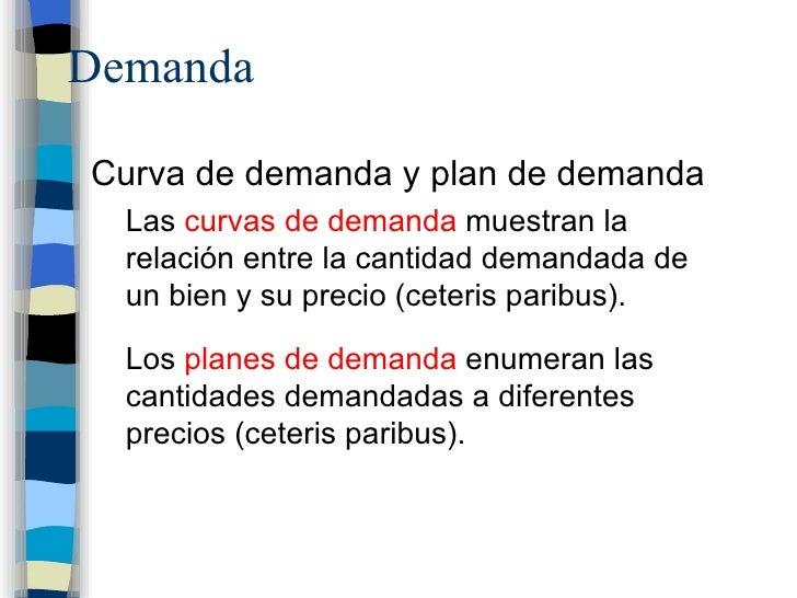 Demanda <ul><li>Curva de demanda y plan de demanda </li></ul><ul><ul><li>Las  curvas de demanda  muestran la relación entr...