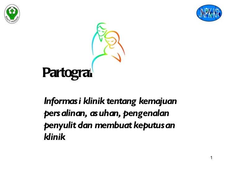 Partograf Informasi klinik tentang kemajuan persalinan, asuhan, pengenalan penyulit dan membuat keputusan klinik