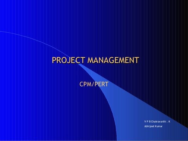 PROJECT MANAGEMENTPROJECT MANAGEMENT CPM/PERT V P B Chakravarthi . K Abhijeet Kumar