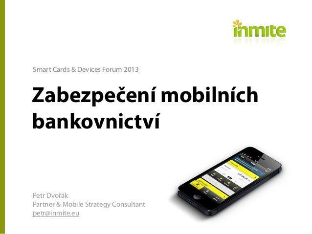 Zabezpečení mobilníchbankovnictvíPetr DvořákPartner & Mobile Strategy Consultantpetr@inmite.euSmart Cards & Devices Forum ...