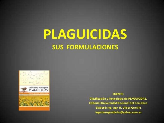 PLAGUICIDAS SUS FORMULACIONES                             FUENTE:          Clasificación y Toxicología de PLAGUICIDAS.    ...