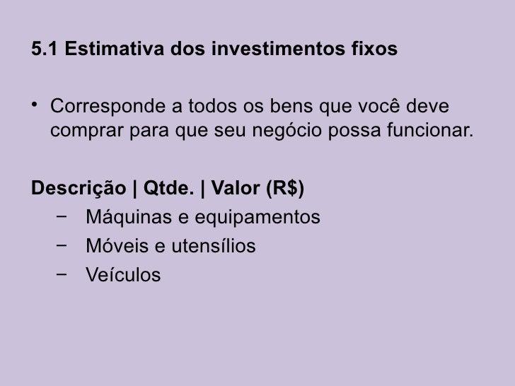 5.1 Estimativa dos investimentos fixos• Corresponde a todos os bens que você deve  comprar para que seu negócio possa func...