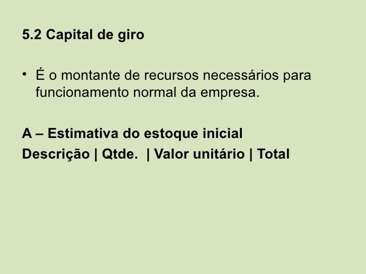 5.2 Capital de giro• É o montante de recursos necessários para  funcionamento normal da empresa.A – Estimativa do estoque ...