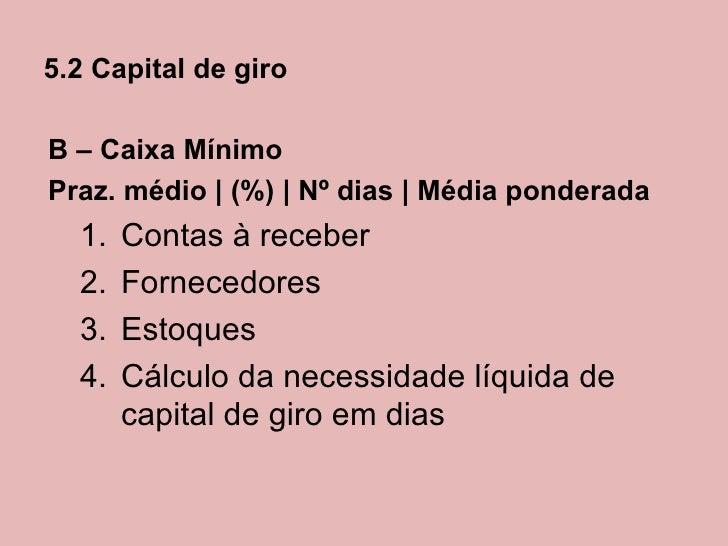 5.2 Capital de giroB – Caixa MínimoPraz. médio   (%)   Nº dias   Média ponderada  1.   Contas à receber  2.   Fornecedores...