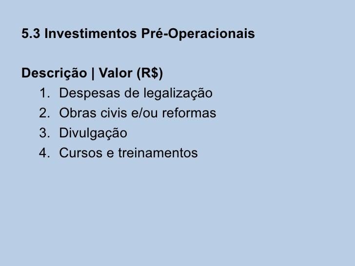 5.3 Investimentos Pré-OperacionaisDescrição   Valor (R$)  1. Despesas de legalização  2. Obras civis e/ou reformas  3. Div...