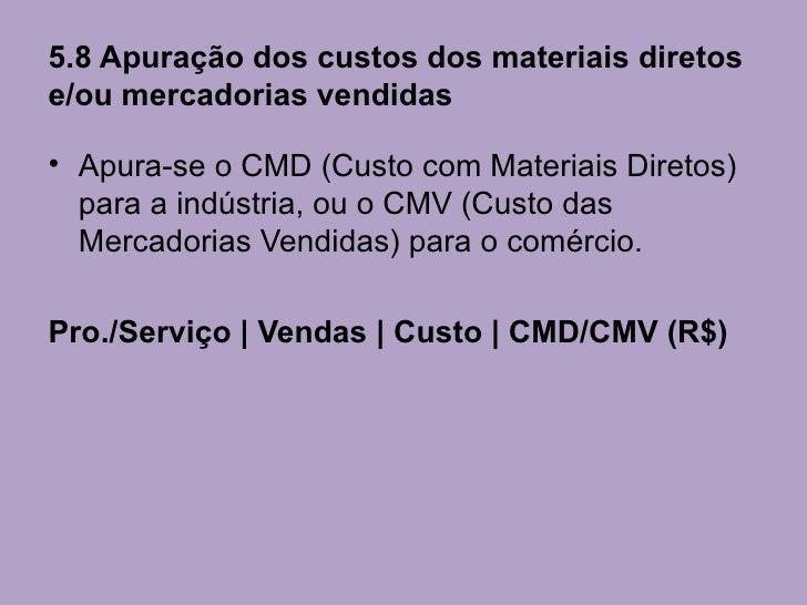5.8 Apuração dos custos dos materiais diretose/ou mercadorias vendidas• Apura-se o CMD (Custo com Materiais Diretos)  para...