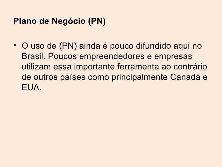 Plano de Negócio (PN)• O uso de (PN) ainda é pouco difundido aqui no  Brasil. Poucos empreendedores e empresas  utilizam e...